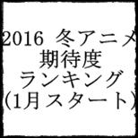 2016冬アニメ期待度ランキングTOP.jpg