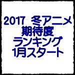 2017冬アニメおすすめ期待度ランキング.jpg